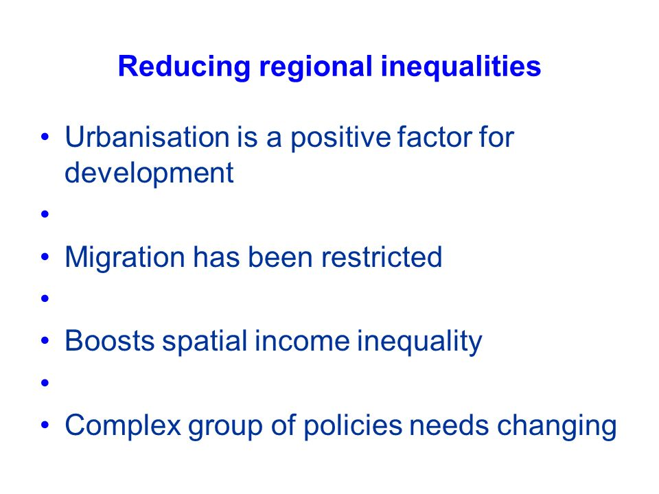 Reducing regional inequalities Urbanisation is a positive factor for development Migration has been restricted Boosts spatial income inequality Complex group of policies needs changing