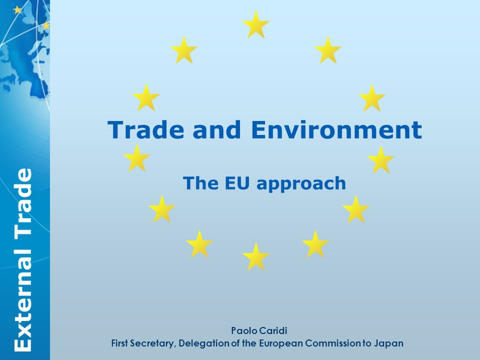 External Trade Trade and Environment The EU approach Paolo Caridi First Secretary, Delegation of the European Commission to Japan