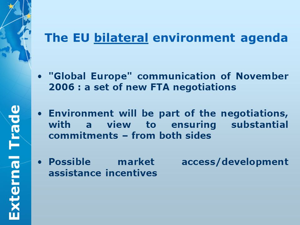 External Trade The EU bilateral environment agenda Global Europe communication of November 2006 : a set of new FTA negotiations Environment will be part of the negotiations, with a view to ensuring substantial commitments – from both sides Possible market access/development assistance incentives