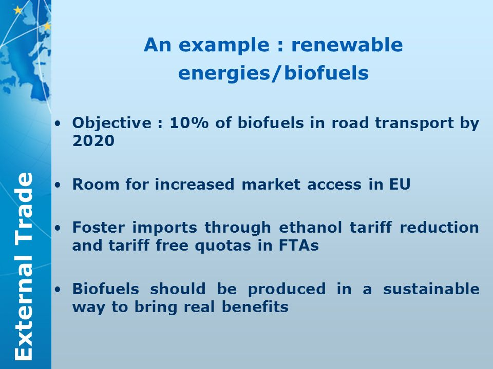 External Trade An example : renewable energies/biofuels Objective : 10% of biofuels in road transport by 2020 Room for increased market access in EU Foster imports through ethanol tariff reduction and tariff free quotas in FTAs Biofuels should be produced in a sustainable way to bring real benefits