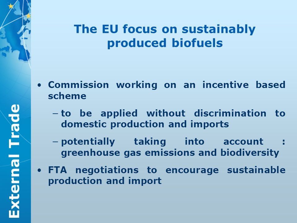 External Trade The EU focus on sustainably produced biofuels Commission working on an incentive based scheme to be applied without discrimination to domestic production and imports potentially taking into account : greenhouse gas emissions and biodiversity FTA negotiations to encourage sustainable production and import