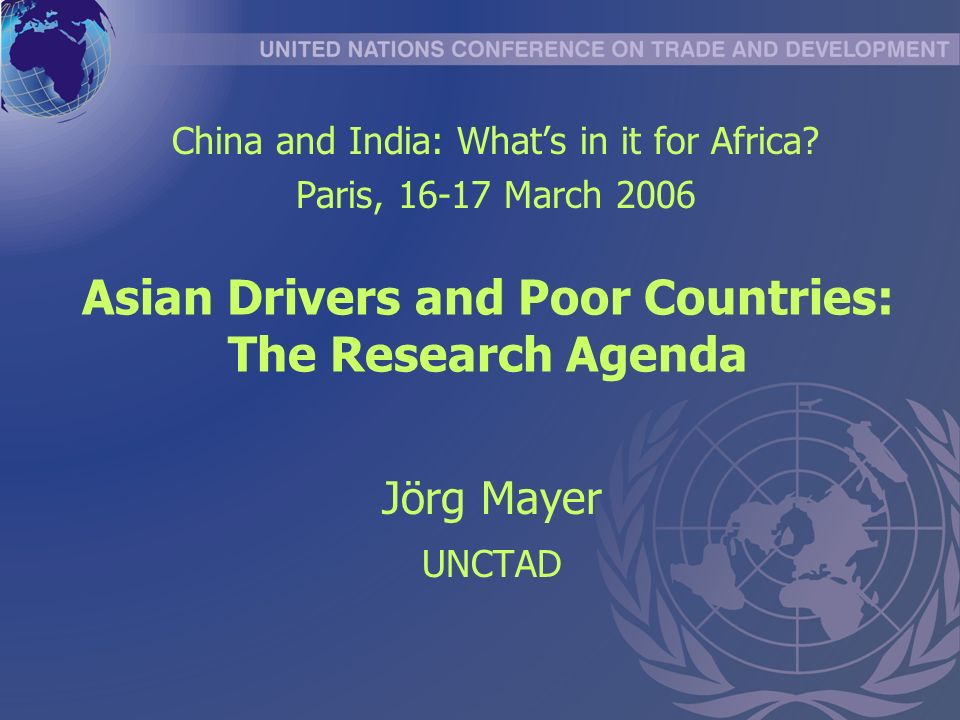 Asian Drivers and Poor Countries: The Research Agenda Jörg Mayer UNCTAD China and India: Whats in it for Africa.