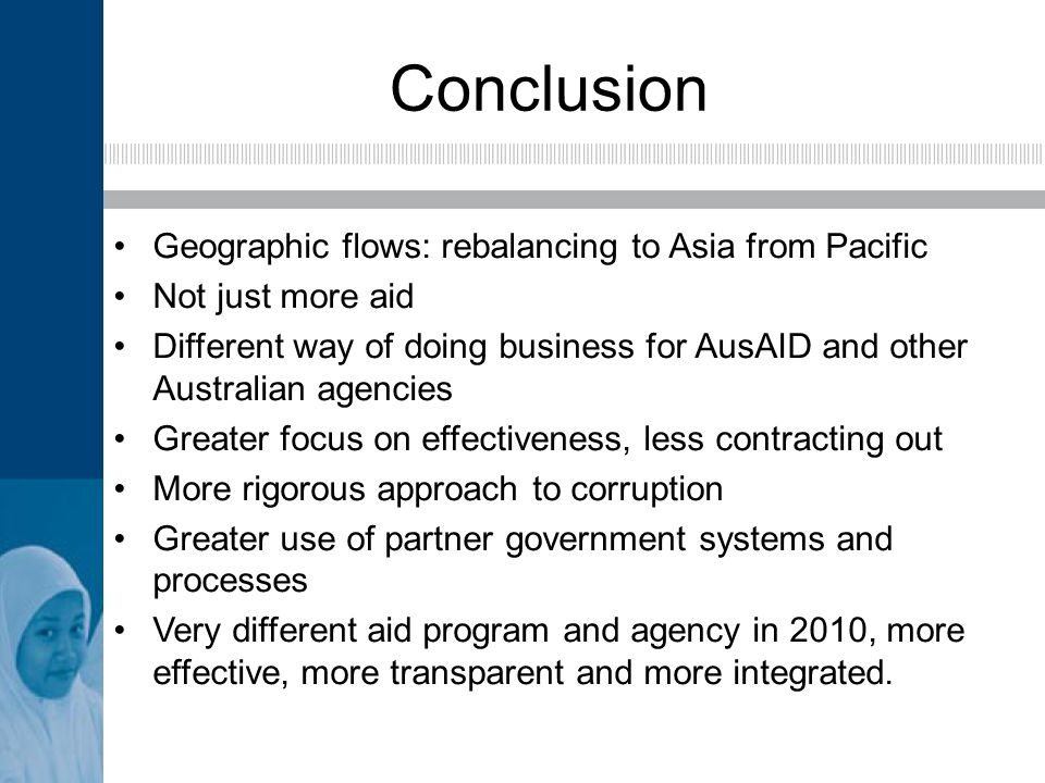 Conclusion Geographic flows: rebalancing to Asia from Pacific Not just more aid Different way of doing business for AusAID and other Australian agencies Greater focus on effectiveness, less contracting out More rigorous approach to corruption Greater use of partner government systems and processes Very different aid program and agency in 2010, more effective, more transparent and more integrated.
