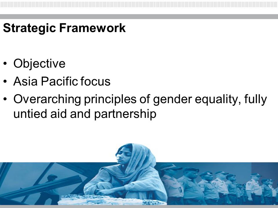 Strategic Framework Objective Asia Pacific focus Overarching principles of gender equality, fully untied aid and partnership