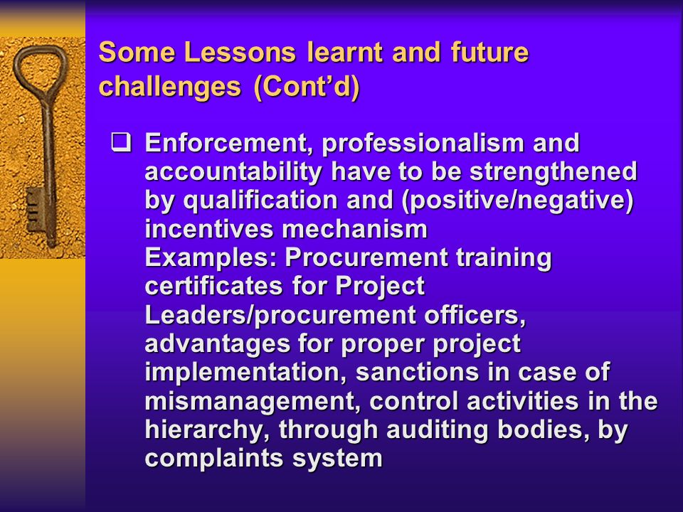 Some Lessons learnt and future challenges (Contd) Enforcement, professionalism and accountability have to be strengthened by qualification and (positive/negative) incentives mechanism Examples: Procurement training certificates for Project Leaders/procurement officers, advantages for proper project implementation, sanctions in case of mismanagement, control activities in the hierarchy, through auditing bodies, by complaints system Enforcement, professionalism and accountability have to be strengthened by qualification and (positive/negative) incentives mechanism Examples: Procurement training certificates for Project Leaders/procurement officers, advantages for proper project implementation, sanctions in case of mismanagement, control activities in the hierarchy, through auditing bodies, by complaints system