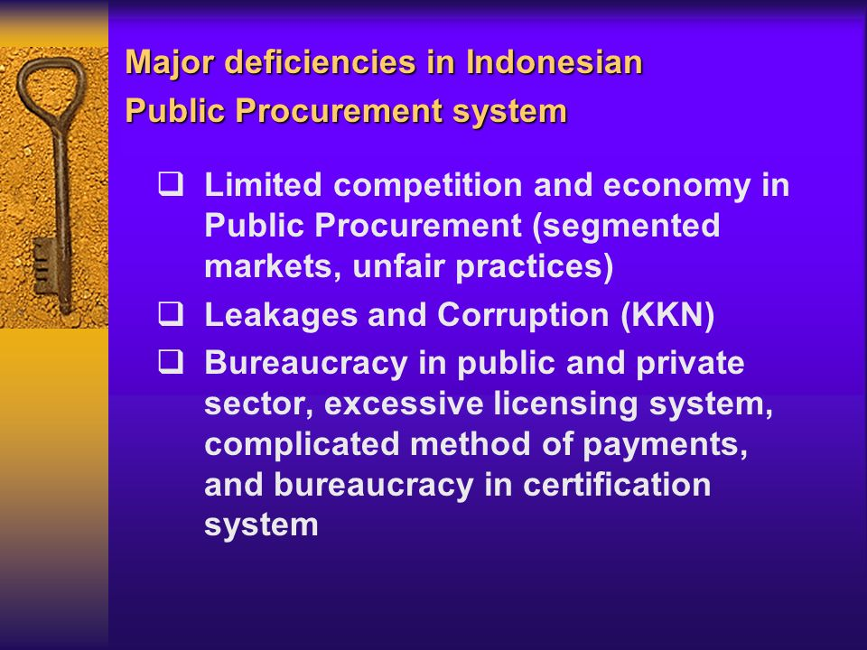 Limited competition and economy in Public Procurement (segmented markets, unfair practices) Leakages and Corruption (KKN) Bureaucracy in public and private sector, excessive licensing system, complicated method of payments, and bureaucracy in certification system Major deficiencies in Indonesian Public Procurement system
