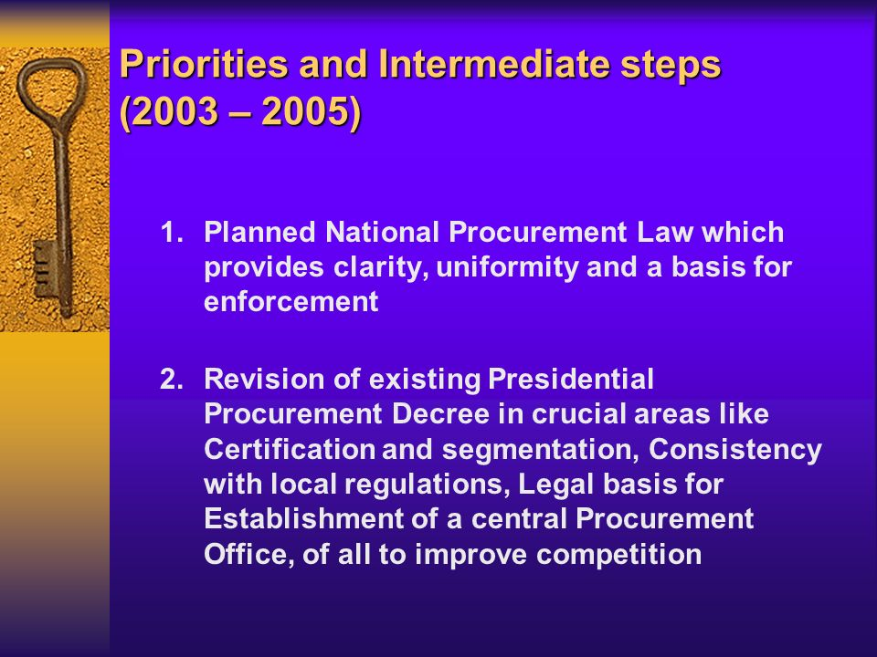 1.Planned National Procurement Law which provides clarity, uniformity and a basis for enforcement 2.Revision of existing Presidential Procurement Decree in crucial areas like Certification and segmentation, Consistency with local regulations, Legal basis for Establishment of a central Procurement Office, of all to improve competition Priorities and Intermediate steps (2003 – 2005)