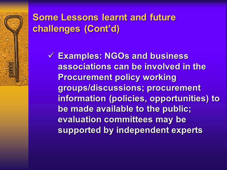 Some Lessons learnt and future challenges (Contd) Examples: NGOs and business associations can be involved in the Procurement policy working groups/discussions; procurement information (policies, opportunities) to be made available to the public; evaluation committees may be supported by independent experts Examples: NGOs and business associations can be involved in the Procurement policy working groups/discussions; procurement information (policies, opportunities) to be made available to the public; evaluation committees may be supported by independent experts
