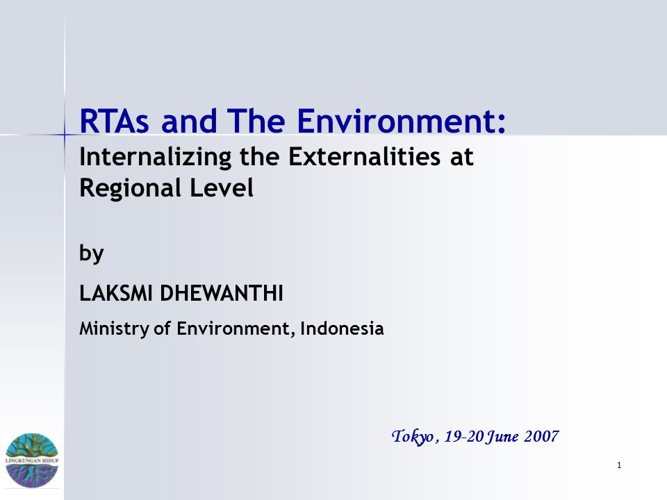 1 Tokyo, 19-20 June 2007 RTAs and The Environment: Internalizing the Externalities at Regional Level by LAKSMI DHEWANTHI Ministry of Environment, Indonesia