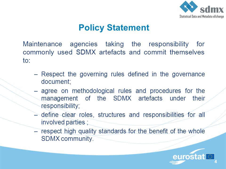 4 Policy Statement Maintenance agencies taking the responsibility for commonly used SDMX artefacts and commit themselves to: –Respect the governing rules defined in the governance document; –agree on methodological rules and procedures for the management of the SDMX artefacts under their responsibility; –define clear roles, structures and responsibilities for all involved parties ; –respect high quality standards for the benefit of the whole SDMX community.