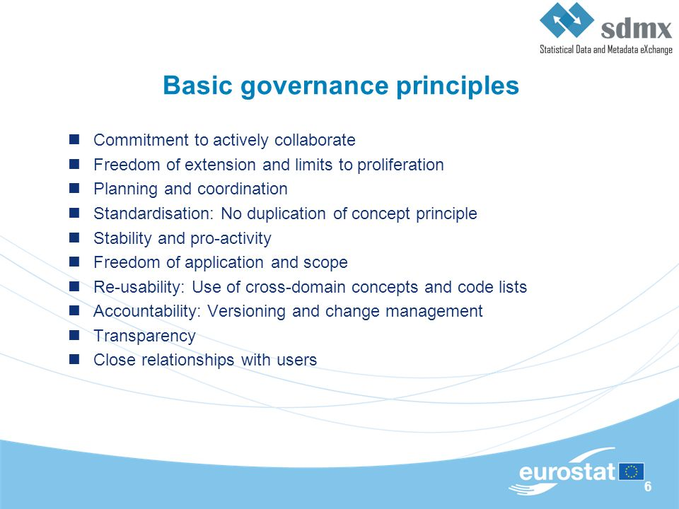 6 Basic governance principles Commitment to actively collaborate Freedom of extension and limits to proliferation Planning and coordination Standardisation: No duplication of concept principle Stability and pro-activity Freedom of application and scope Re-usability: Use of cross-domain concepts and code lists Accountability: Versioning and change management Transparency Close relationships with users