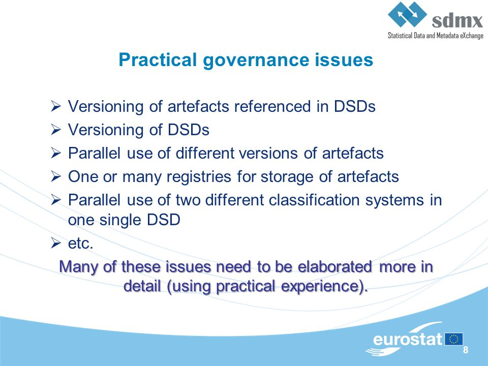 8 Practical governance issues Versioning of artefacts referenced in DSDs Versioning of DSDs Parallel use of different versions of artefacts One or many registries for storage of artefacts Parallel use of two different classification systems in one single DSD etc.