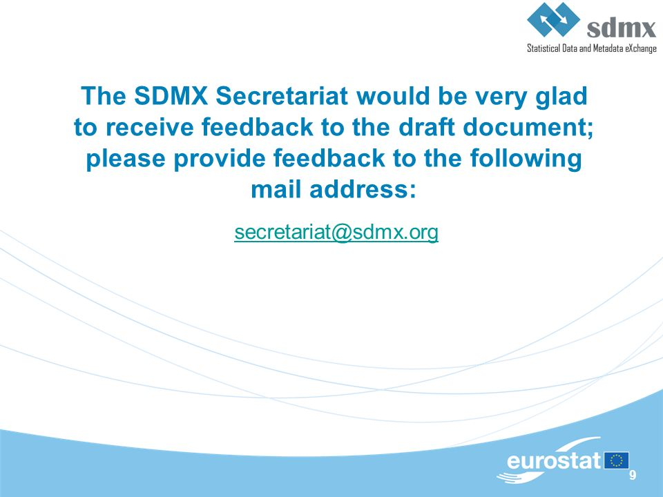 9 The SDMX Secretariat would be very glad to receive feedback to the draft document; please provide feedback to the following mail address: secretariat@sdmx.org