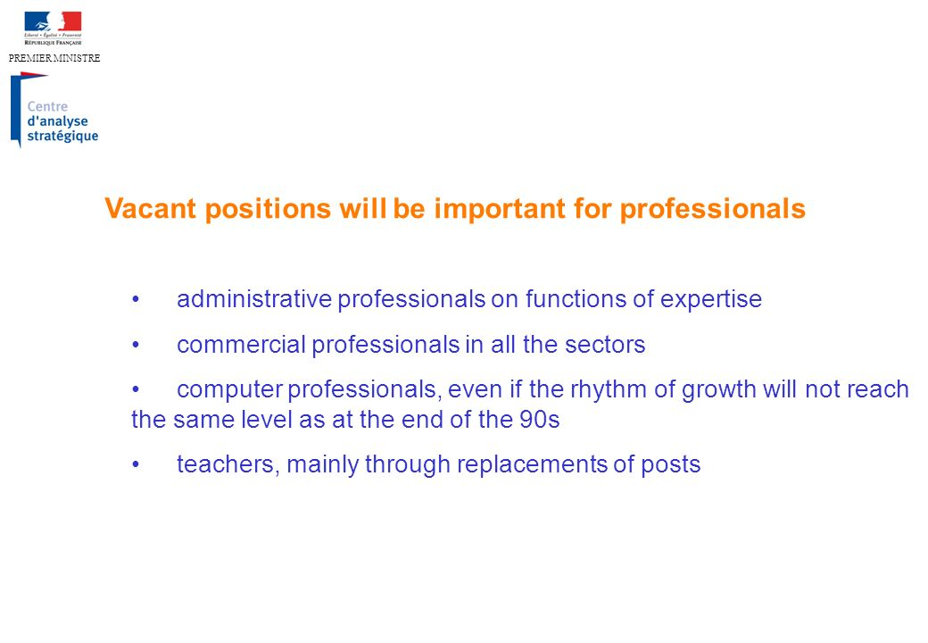 PREMIER MINISTRE administrative professionals on functions of expertise commercial professionals in all the sectors computer professionals, even if the rhythm of growth will not reach the same level as at the end of the 90s teachers, mainly through replacements of posts Vacant positions will be important for professionals