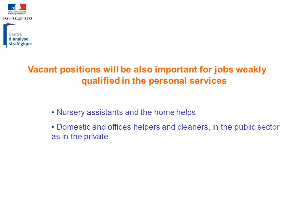 PREMIER MINISTRE Vacant positions will be also important for jobs weakly qualified in the personal services Nursery assistants and the home helps Domestic and offices helpers and cleaners, in the public sector as in the private.