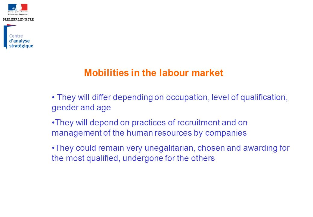 PREMIER MINISTRE Mobilities in the labour market They will differ depending on occupation, level of qualification, gender and age They will depend on practices of recruitment and on management of the human resources by companies They could remain very unegalitarian, chosen and awarding for the most qualified, undergone for the others
