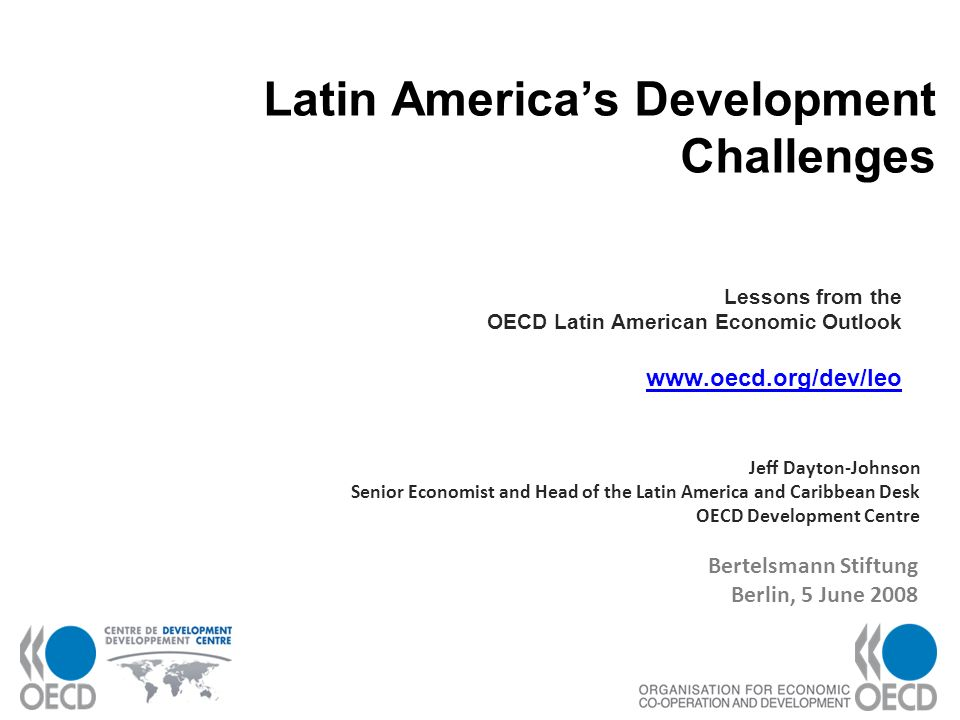 1 Latin Americas Development Challenges Lessons from the OECD Latin American Economic Outlook www.oecd.org/dev/leo www.oecd.org/dev/leo Jeff Dayton-Johnson Senior Economist and Head of the Latin America and Caribbean Desk OECD Development Centre Bertelsmann Stiftung Berlin, 5 June 2008