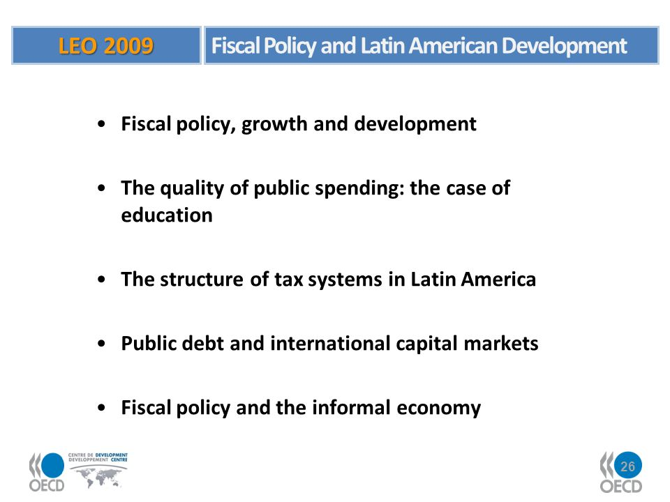 26 Fiscal policy, growth and development The quality of public spending: the case of education The structure of tax systems in Latin America Public debt and international capital markets Fiscal policy and the informal economy LEO 2009 Fiscal Policy and Latin American Development