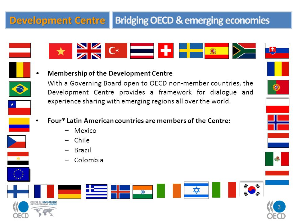 3 Membership of the Development Centre With a Governing Board open to OECD non-member countries, the Development Centre provides a framework for dialogue and experience sharing with emerging regions all over the world.