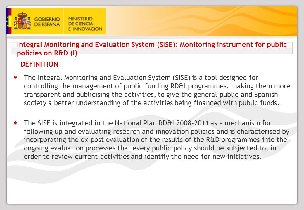 Integral Monitoring and Evaluation System (SISE): Monitoring instrument for public policies on R&D (I) The Integral Monitoring and Evaluation System (SISE) is a tool designed for controlling the management of public funding RD&I programmes, making them more transparent and publicising the activities, to give the general public and Spanish society a better understanding of the activities being financed with public funds.