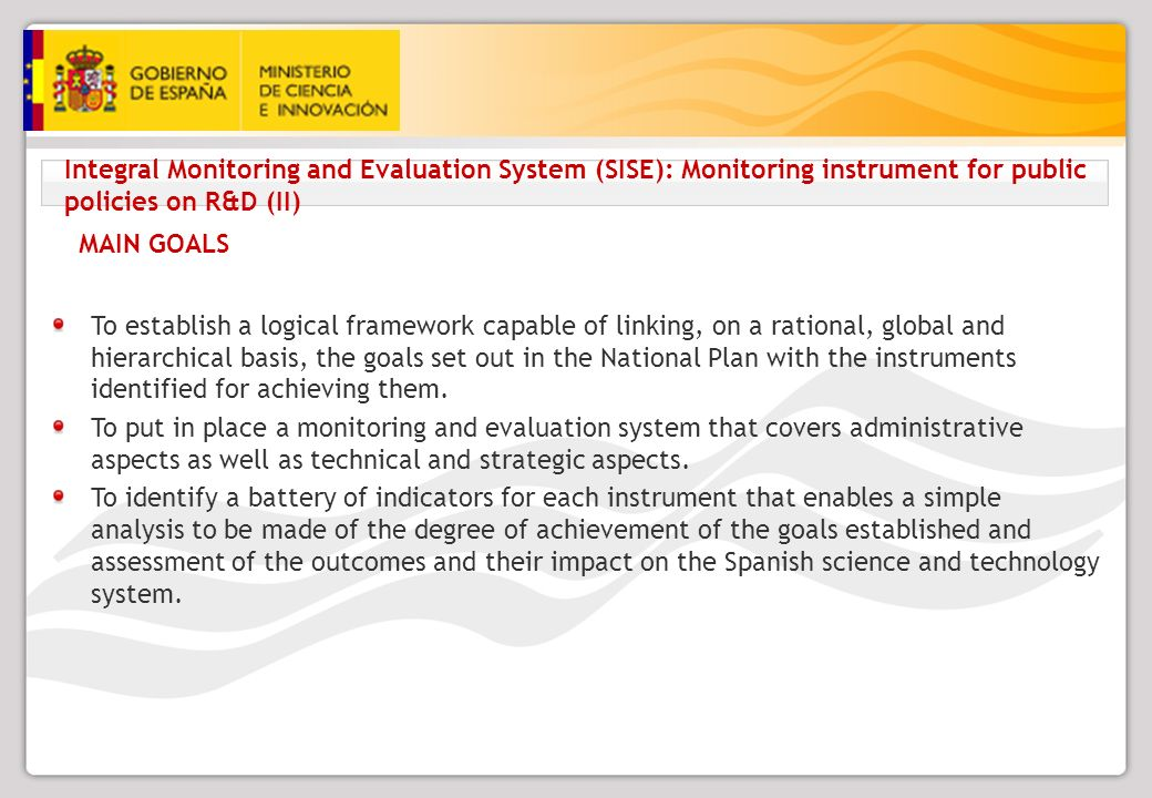 Integral Monitoring and Evaluation System (SISE): Monitoring instrument for public policies on R&D (II) MAIN GOALS To establish a logical framework capable of linking, on a rational, global and hierarchical basis, the goals set out in the National Plan with the instruments identified for achieving them.
