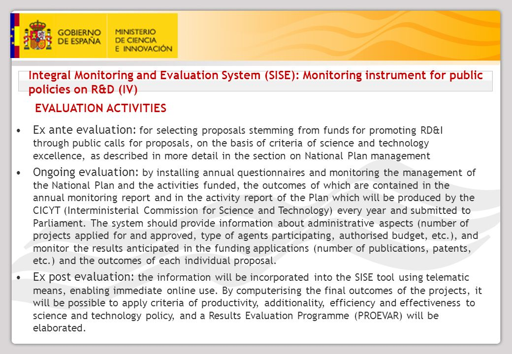 Integral Monitoring and Evaluation System (SISE): Monitoring instrument for public policies on R&D (IV) EVALUATION ACTIVITIES Ex ante evaluation: for selecting proposals stemming from funds for promoting RD&I through public calls for proposals, on the basis of criteria of science and technology excellence, as described in more detail in the section on National Plan management Ongoing evaluation: by installing annual questionnaires and monitoring the management of the National Plan and the activities funded, the outcomes of which are contained in the annual monitoring report and in the activity report of the Plan which will be produced by the CICYT (Interministerial Commission for Science and Technology) every year and submitted to Parliament.