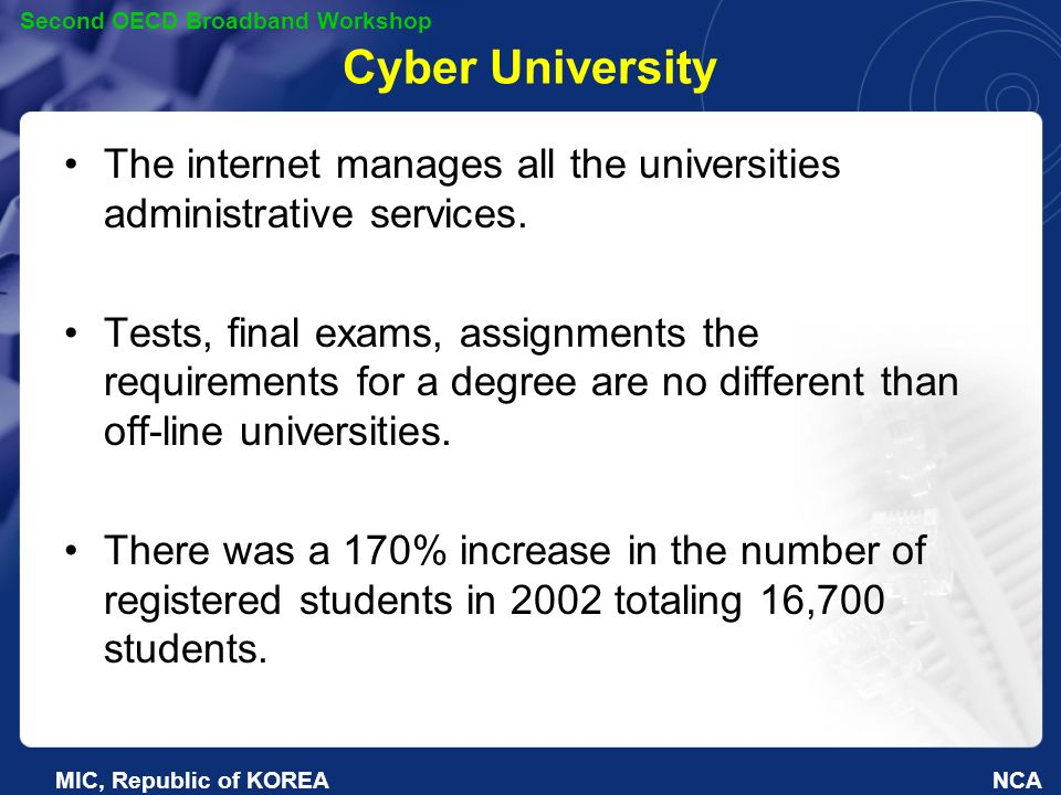 NCA Second OECD Broadband Workshop MIC, Republic of KOREA Cyber University The internet manages all the universities administrative services.