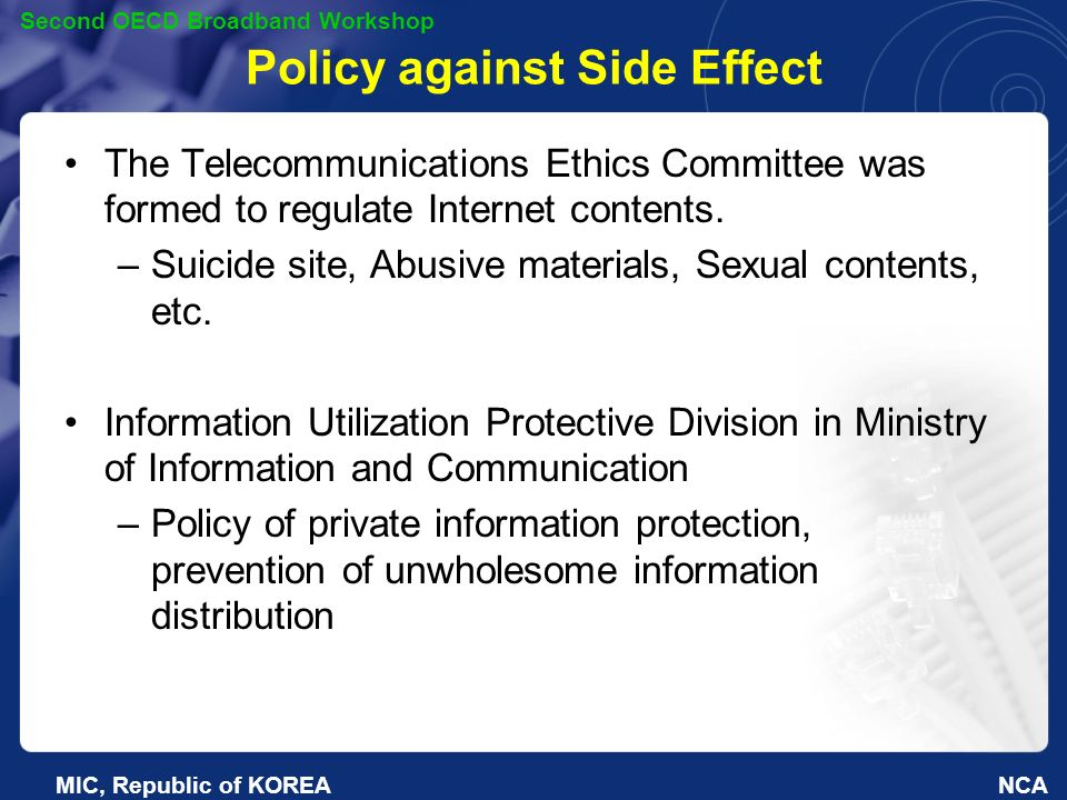 NCA Second OECD Broadband Workshop MIC, Republic of KOREA Policy against Side Effect The Telecommunications Ethics Committee was formed to regulate Internet contents.