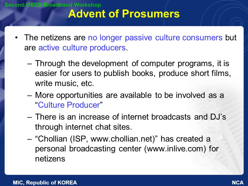 NCA Second OECD Broadband Workshop MIC, Republic of KOREA Advent of Prosumers The netizens are no longer passive culture consumers but are active culture producers.