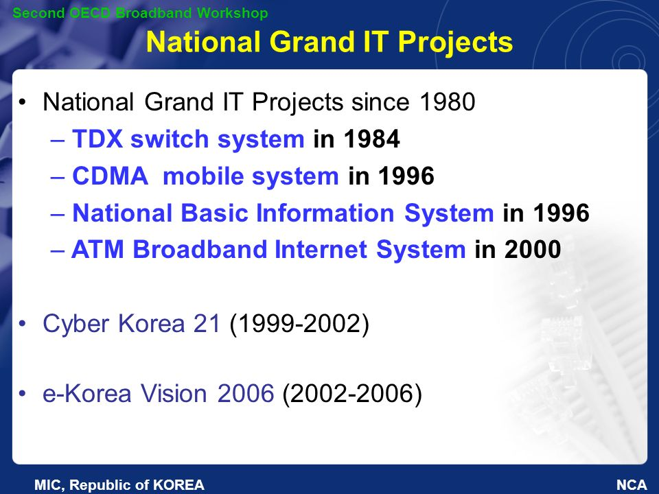 NCA Second OECD Broadband Workshop MIC, Republic of KOREA National Grand IT Projects National Grand IT Projects since 1980 – TDX switch system in 1984 – CDMA mobile system in 1996 – National Basic Information System in 1996 – ATM Broadband Internet System in 2000 Cyber Korea 21 (1999-2002) e-Korea Vision 2006 (2002-2006)