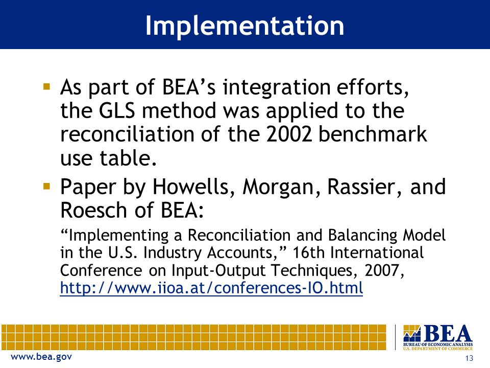 www.bea.gov 13 Implementation As part of BEAs integration efforts, the GLS method was applied to the reconciliation of the 2002 benchmark use table.