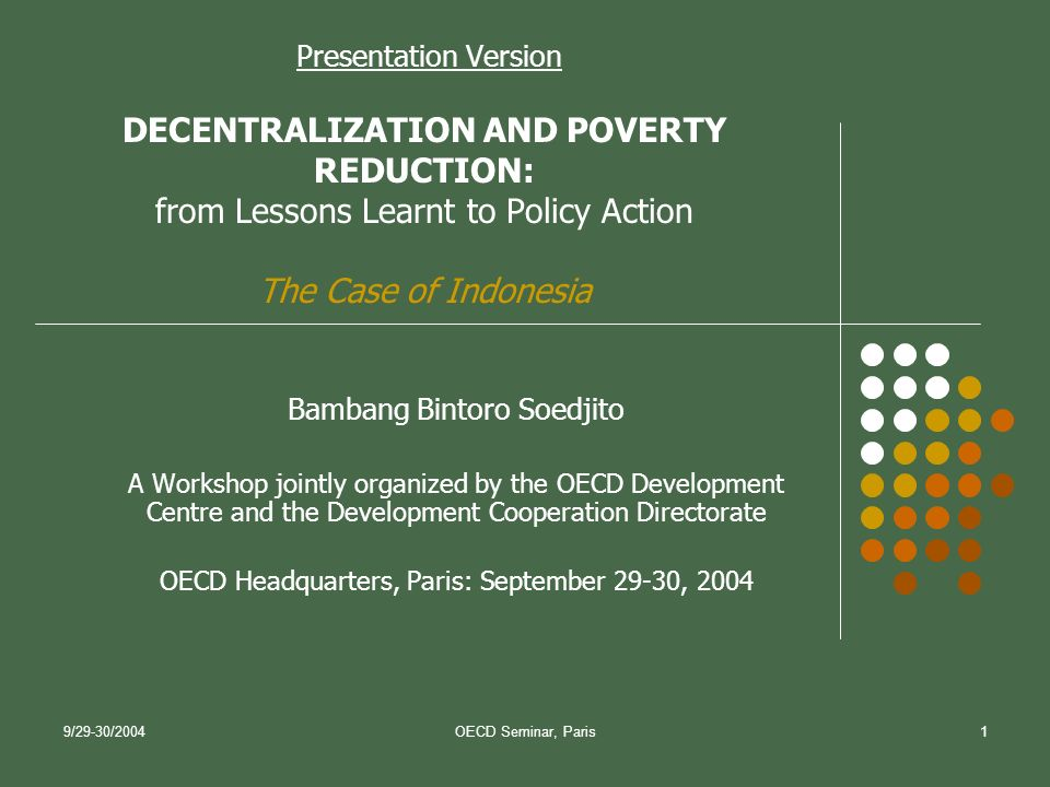 9/29-30/2004OECD Seminar, Paris1 Presentation Version DECENTRALIZATION AND POVERTY REDUCTION: from Lessons Learnt to Policy Action The Case of Indonesia Bambang Bintoro Soedjito A Workshop jointly organized by the OECD Development Centre and the Development Cooperation Directorate OECD Headquarters, Paris: September 29-30, 2004
