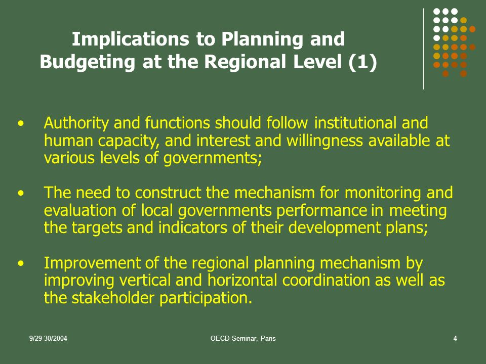 9/29-30/2004OECD Seminar, Paris4 Authority and functions should follow institutional and human capacity, and interest and willingness available at various levels of governments; The need to construct the mechanism for monitoring and evaluation of local governments performance in meeting the targets and indicators of their development plans; Improvement of the regional planning mechanism by improving vertical and horizontal coordination as well as the stakeholder participation.