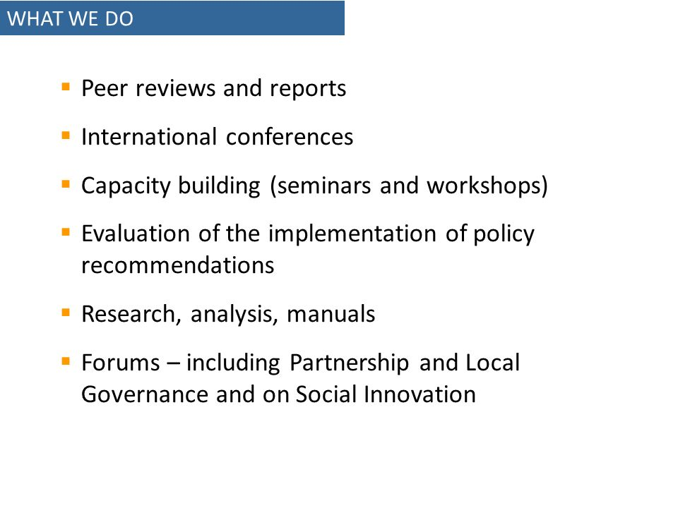 WHAT WE DO Peer reviews and reports International conferences Capacity building (seminars and workshops) Evaluation of the implementation of policy recommendations Research, analysis, manuals Forums – including Partnership and Local Governance and on Social Innovation