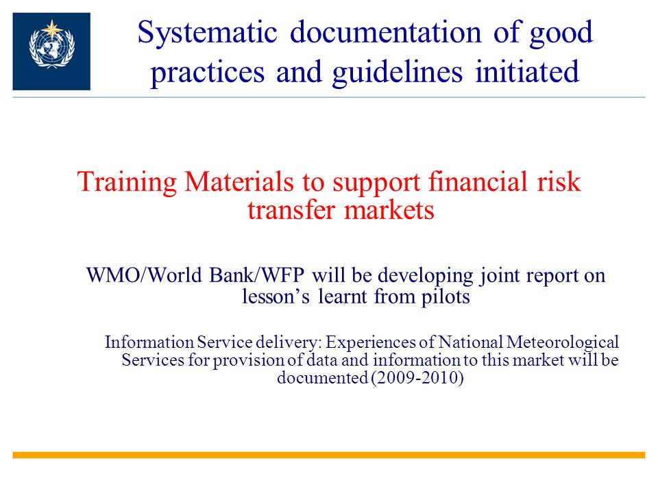 Systematic documentation of good practices and guidelines initiated Training Materials to support financial risk transfer markets WMO/World Bank/WFP will be developing joint report on lessons learnt from pilots Information Service delivery: Experiences of National Meteorological Services for provision of data and information to this market will be documented ( )