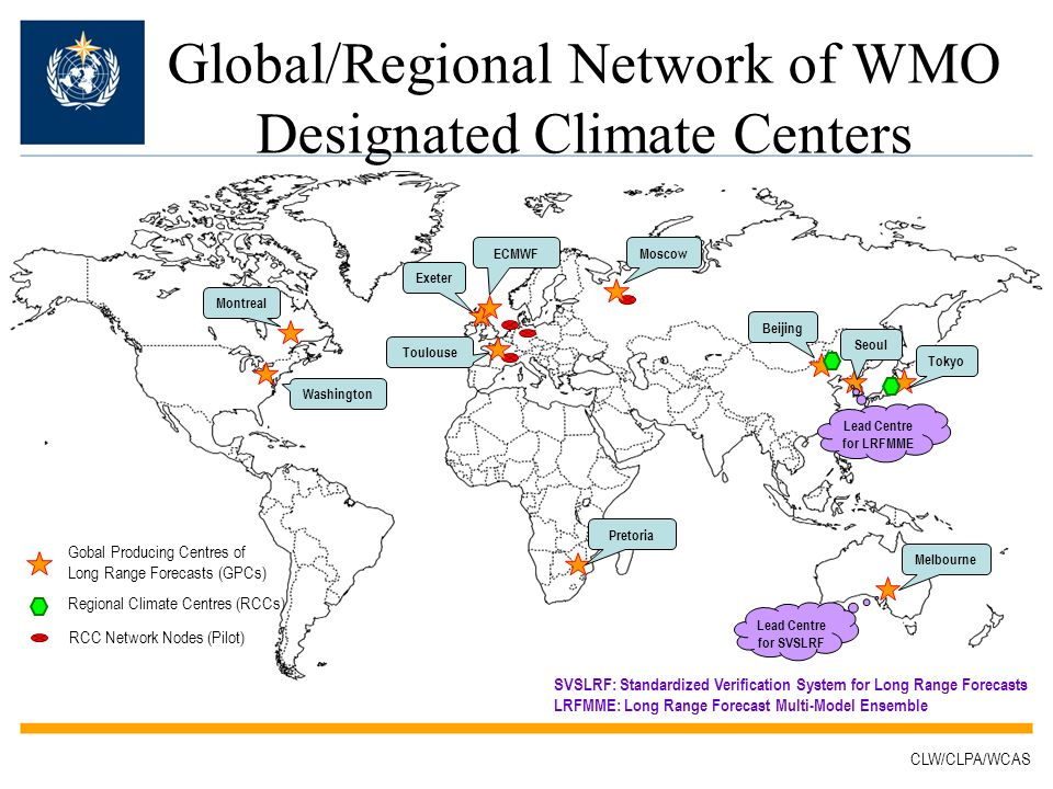 Gobal Producing Centres of Long Range Forecasts (GPCs) Regional Climate Centres (RCCs) RCC Network Nodes (Pilot) Global/Regional Network of WMO Designated Climate Centers Washington Montreal Exeter ECMWF Toulouse Moscow Pretoria Melbourne Beijing Seoul Tokyo Lead Centre for SVSLRF Lead Centre for LRFMME SVSLRF: Standardized Verification System for Long Range Forecasts LRFMME: Long Range Forecast Multi-Model Ensemble CLW/CLPA/WCAS