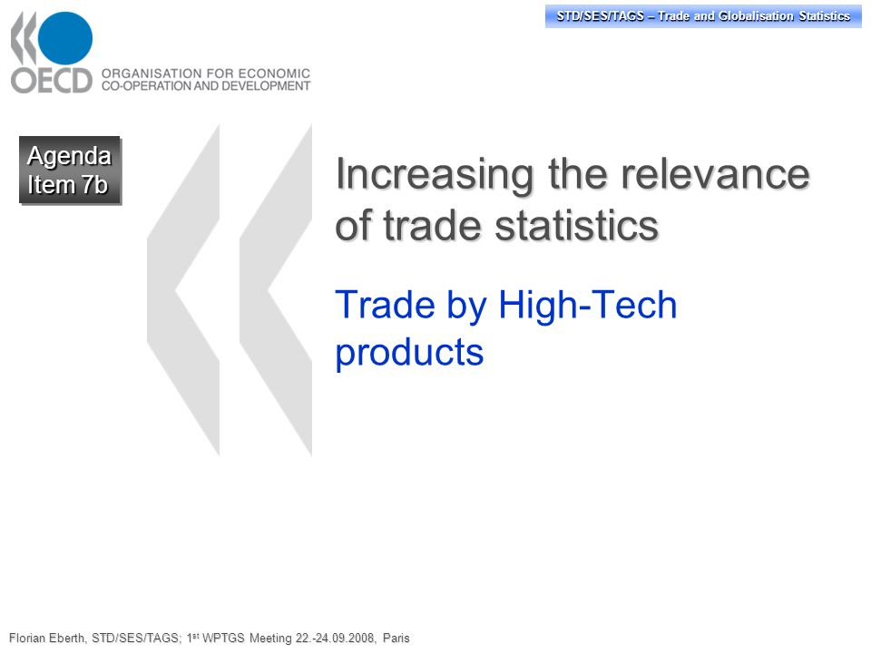 STD/SES/TAGS – Trade and Globalisation Statistics Increasing the relevance of trade statistics Trade by High-Tech products Agenda Item 7b Agenda Florian Eberth, STD/SES/TAGS; 1 st WPTGS Meeting 22.-24.09.2008, Paris