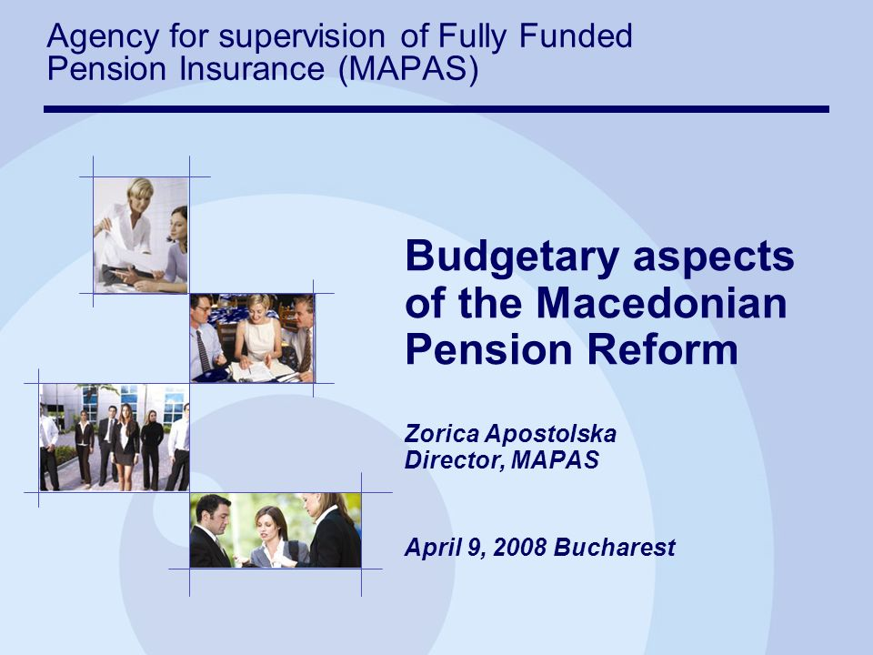 Budgetary aspects of the Macedonian Pension Reform Zorica Apostolska Director, MAPAS April 9, 2008 Bucharest Agency for supervision of Fully Funded Pension Insurance (MAPAS)