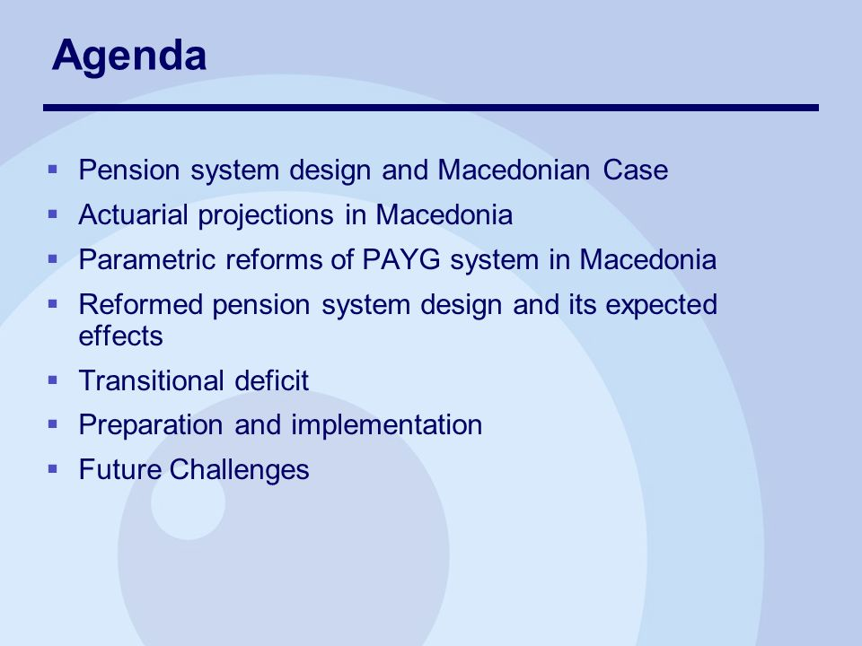 Agenda Pension system design and Macedonian Case Actuarial projections in Macedonia Parametric reforms of PAYG system in Macedonia Reformed pension system design and its expected effects Transitional deficit Preparation and implementation Future Challenges