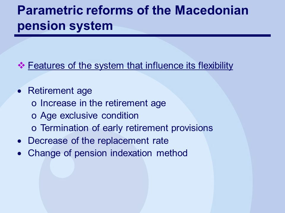 Parametric reforms of the Macedonian pension system Features of the system that influence its flexibility Retirement age oIncrease in the retirement age oAge exclusive condition oTermination of early retirement provisions Decrease of the replacement rate Change of pension indexation method