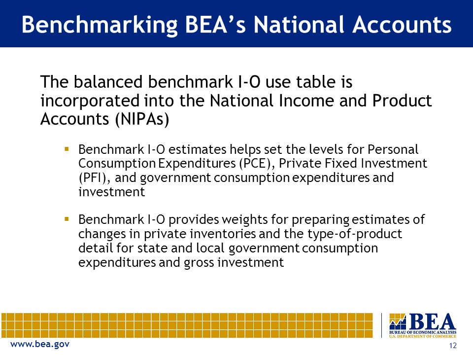 12 Benchmarking BEAs National Accounts The balanced benchmark I-O use table is incorporated into the National Income and Product Accounts (NIPAs) Benchmark I-O estimates helps set the levels for Personal Consumption Expenditures (PCE), Private Fixed Investment (PFI), and government consumption expenditures and investment Benchmark I-O provides weights for preparing estimates of changes in private inventories and the type-of-product detail for state and local government consumption expenditures and gross investment