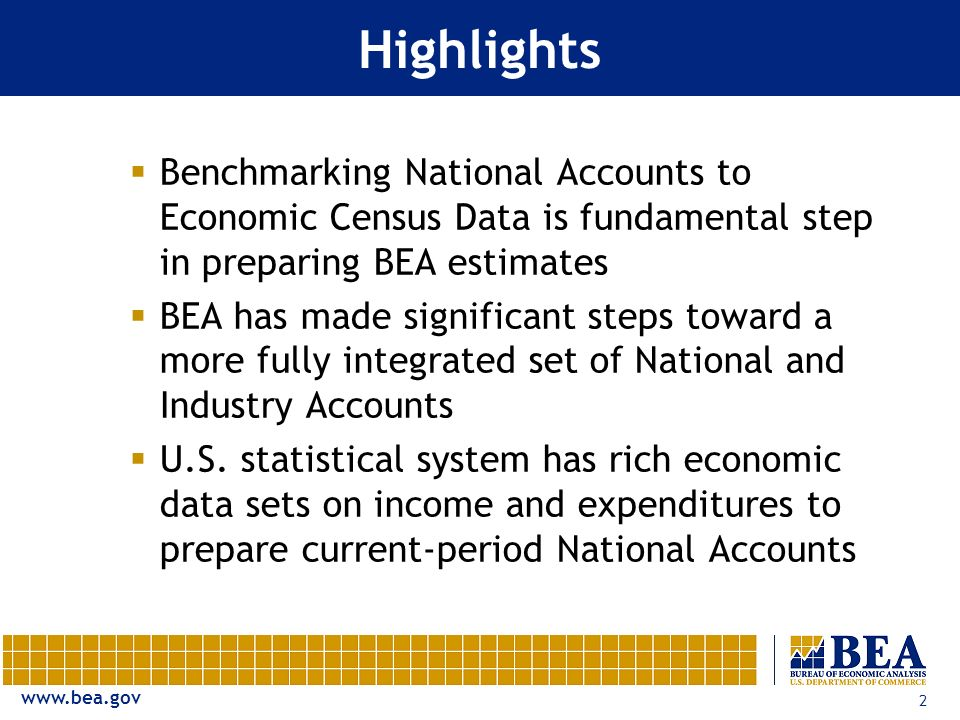 2 Highlights Benchmarking National Accounts to Economic Census Data is fundamental step in preparing BEA estimates BEA has made significant steps toward a more fully integrated set of National and Industry Accounts U.S.