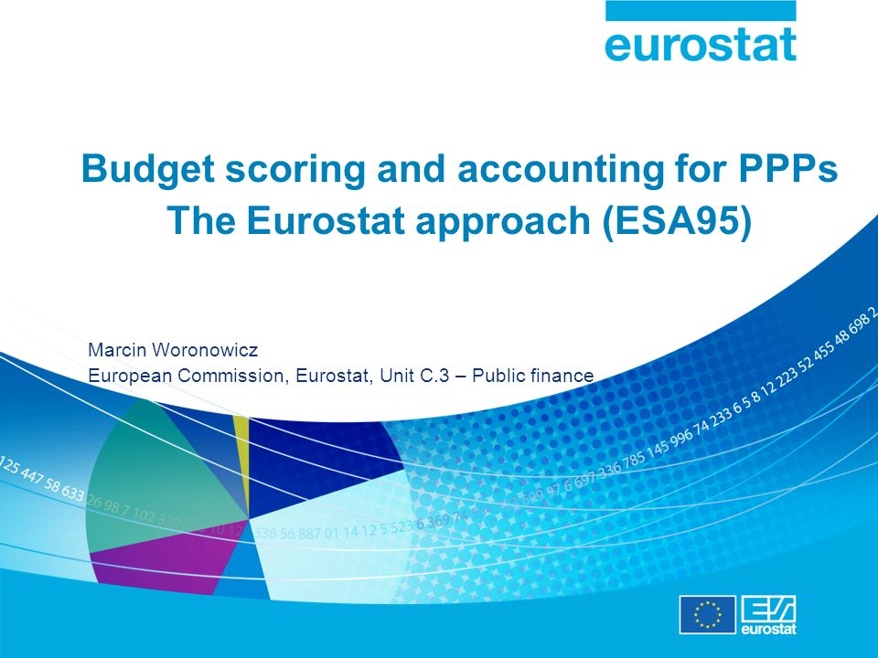 Budget scoring and accounting for PPPs The Eurostat approach (ESA95) Marcin Woronowicz European Commission, Eurostat, Unit C.3 – Public finance