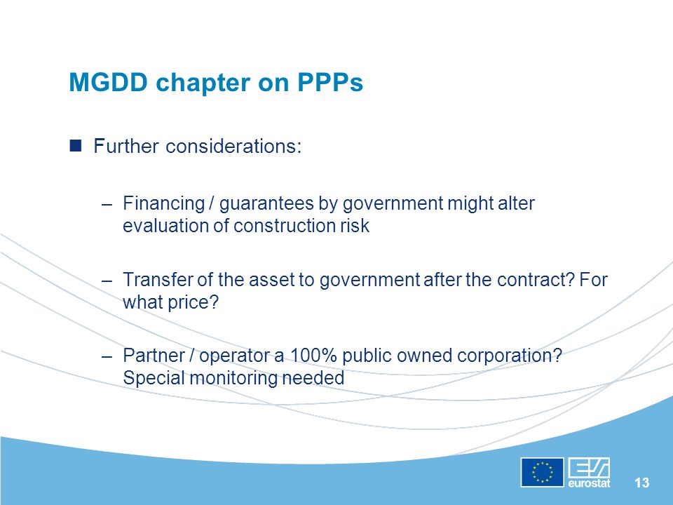 13 MGDD chapter on PPPs Further considerations: –Financing / guarantees by government might alter evaluation of construction risk –Transfer of the asset to government after the contract.