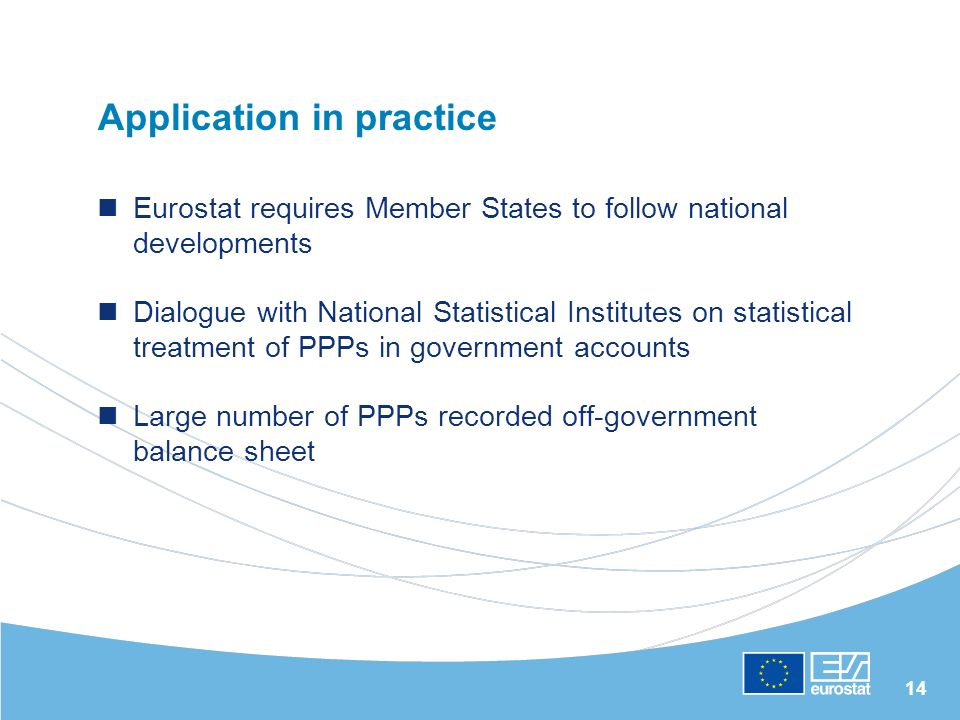 14 Application in practice Eurostat requires Member States to follow national developments Dialogue with National Statistical Institutes on statistical treatment of PPPs in government accounts Large number of PPPs recorded off-government balance sheet