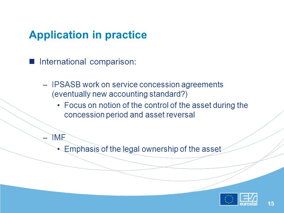 15 Application in practice International comparison: –IPSASB work on service concession agreements (eventually new accounting standard ) Focus on notion of the control of the asset during the concession period and asset reversal –IMF Emphasis of the legal ownership of the asset