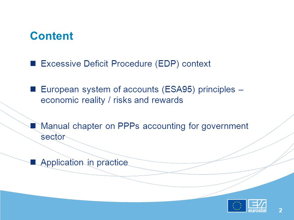 2 Content Excessive Deficit Procedure (EDP) context European system of accounts (ESA95) principles – economic reality / risks and rewards Manual chapter on PPPs accounting for government sector Application in practice
