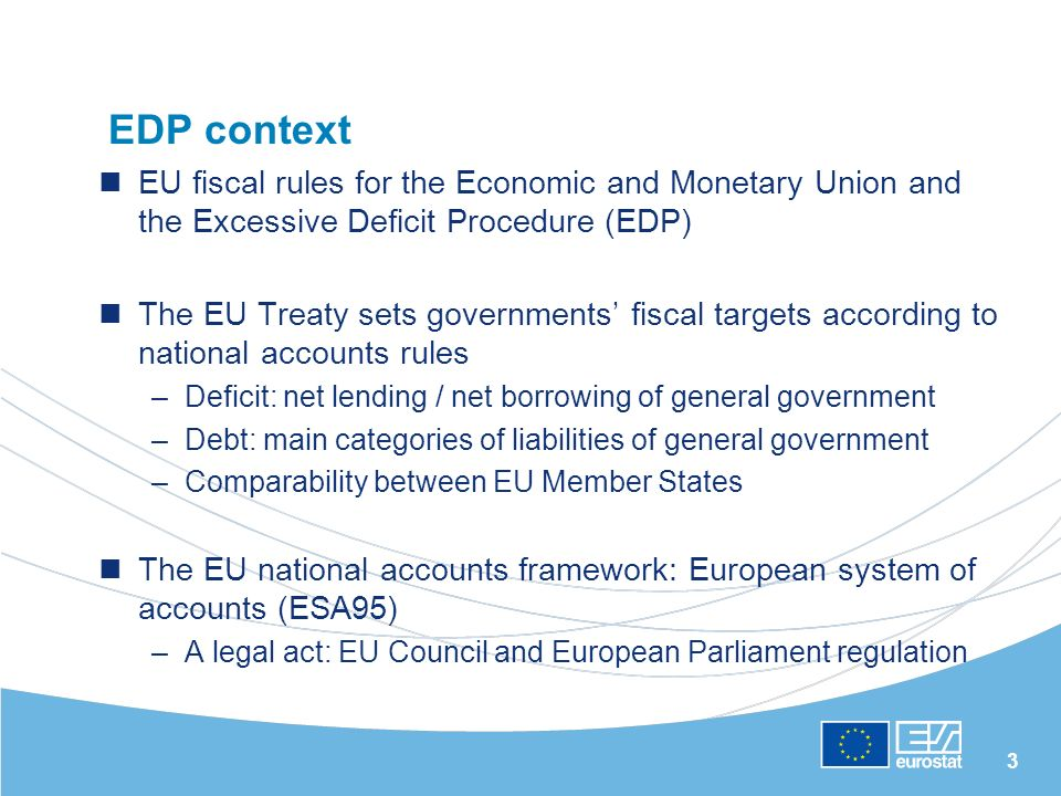 3 EDP context EU fiscal rules for the Economic and Monetary Union and the Excessive Deficit Procedure (EDP) The EU Treaty sets governments fiscal targets according to national accounts rules –Deficit: net lending / net borrowing of general government –Debt: main categories of liabilities of general government –Comparability between EU Member States The EU national accounts framework: European system of accounts (ESA95) –A legal act: EU Council and European Parliament regulation