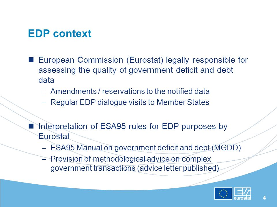 4 EDP context European Commission (Eurostat) legally responsible for assessing the quality of government deficit and debt data –Amendments / reservations to the notified data –Regular EDP dialogue visits to Member States Interpretation of ESA95 rules for EDP purposes by Eurostat –ESA95 Manual on government deficit and debt (MGDD) –Provision of methodological advice on complex government transactions (advice letter published)