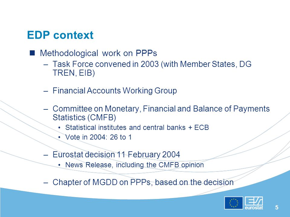 5 EDP context Methodological work on PPPs –Task Force convened in 2003 (with Member States, DG TREN, EIB) –Financial Accounts Working Group –Committee on Monetary, Financial and Balance of Payments Statistics (CMFB) Statistical institutes and central banks + ECB Vote in 2004: 26 to 1 –Eurostat decision 11 February 2004 News Release, including the CMFB opinion –Chapter of MGDD on PPPs, based on the decision